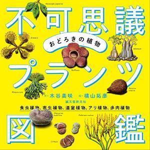 おどろきの植物不可思議プランツ図鑑 ─食虫植物、寄生植物、温室植物、アリ植物、多肉植物─