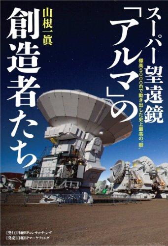 """スーパー望遠鏡「アルマ」の創造者たち─標高5000mで動き出した史上最高の""""眼"""""""